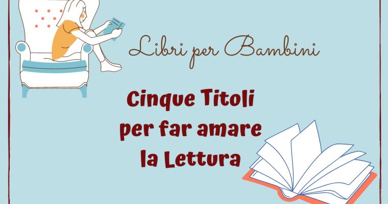 Libri per Bambini: Cinque Titoli per Invogliare i Piccoli ad Amare la Lettura